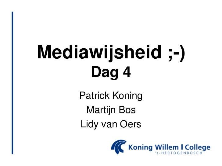 Mediawijsheid ;-)      Dag 4    Patrick Koning     Martijn Bos    Lidy van Oers