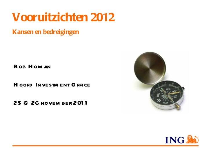 Vooruitzichten 2012 Kansen en bedreigingen Bob Homan Hoofd Investment Office 25 & 26 november 2011