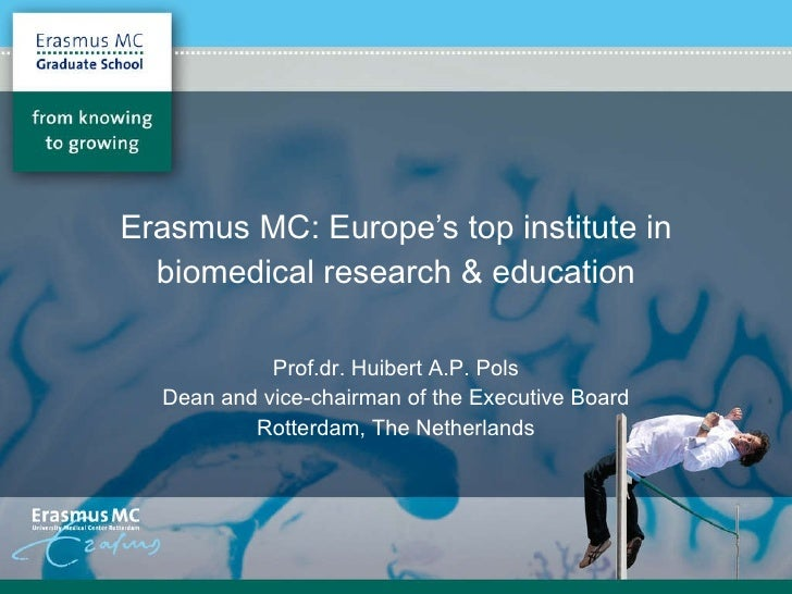 Erasmus MC: Europe's top institute in biomedical research & education Prof.dr. Huibert A.P. Pols Dean and vice-chairman of...