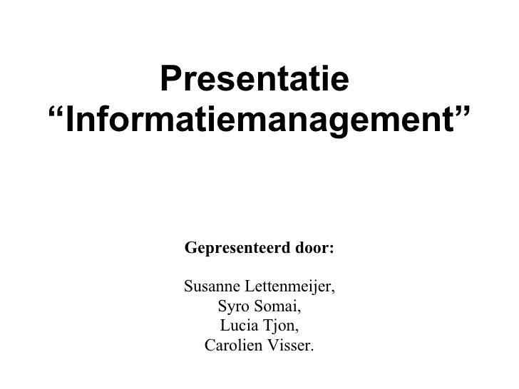 """Presentatie  """"Informatiemanagement"""" Gepresenteerd door: Susanne Lettenmeijer, Syro Somai, Lucia Tjon, Carolien Visser."""