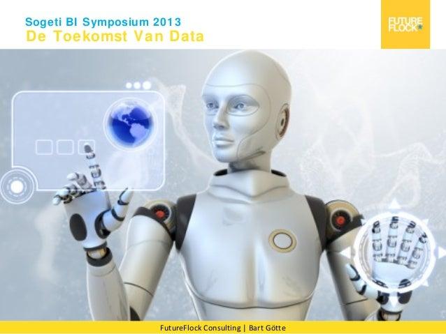 Sogeti BI Symposium 2013  De Toekomst Van Data  FutureFlock Consulting   Bart Götte