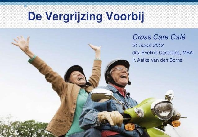 De Vergrijzing Voorbij                   Cross Care Café                   21 maart 2013                   drs. Eveline Ca...