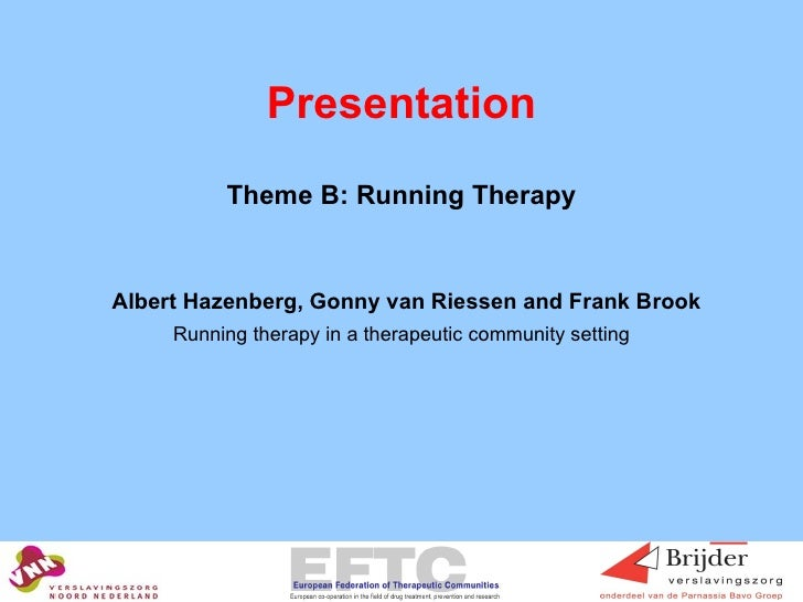 Presentation <ul><li>Theme B: Running Therapy </li></ul><ul><li>Albert Hazenberg, Gonny van Riessen and Frank Brook </li><...