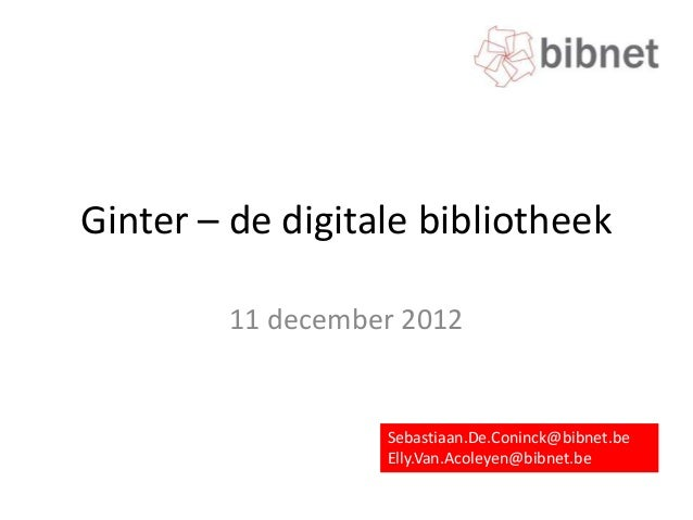 Ginter – de digitale bibliotheek        11 december 2012                  Sebastiaan.De.Coninck@bibnet.be                 ...