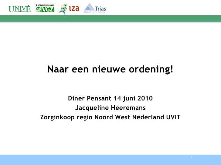 Naar een nieuwe ordening! Diner Pensant 14 juni 2010 Jacqueline Heeremans Zorginkoop regio Noord West Nederland UVIT