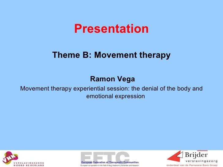 Presentation <ul><li>Theme B: Movement therapy </li></ul><ul><li>Ramon Vega </li></ul><ul><li>Movement therapy experientia...