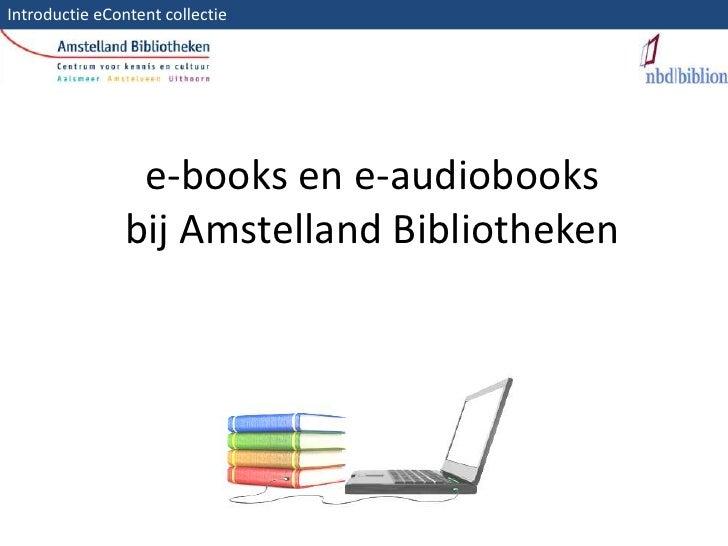 Introductie eContent collectie <br />e-books en e-audiobooksbij Amstelland Bibliotheken<br />In deze presentatie over de e...
