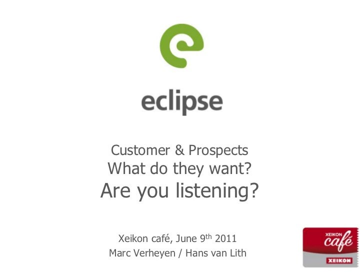 Customer & ProspectsWhat do they want?Are you listening?<br />Xeikon café, June 9th 2011<br />Marc Verheyen / Hans van Lit...