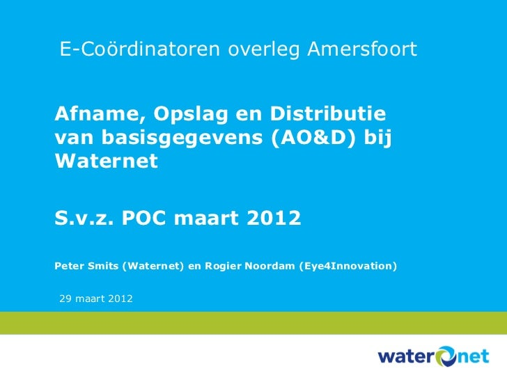 E-Coördinatoren overleg AmersfoortAfname, Opslag en Distributievan basisgegevens (AO&D) bijWaternetS.v.z. POC maart 2012Pe...