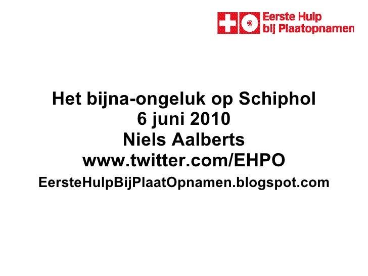 Het bijna-ongeluk op Schiphol 6 juni 2010 Niels Aalberts  www.twitter.com/EHPO    EersteHulpBijPlaatOpnamen.blogspot.com