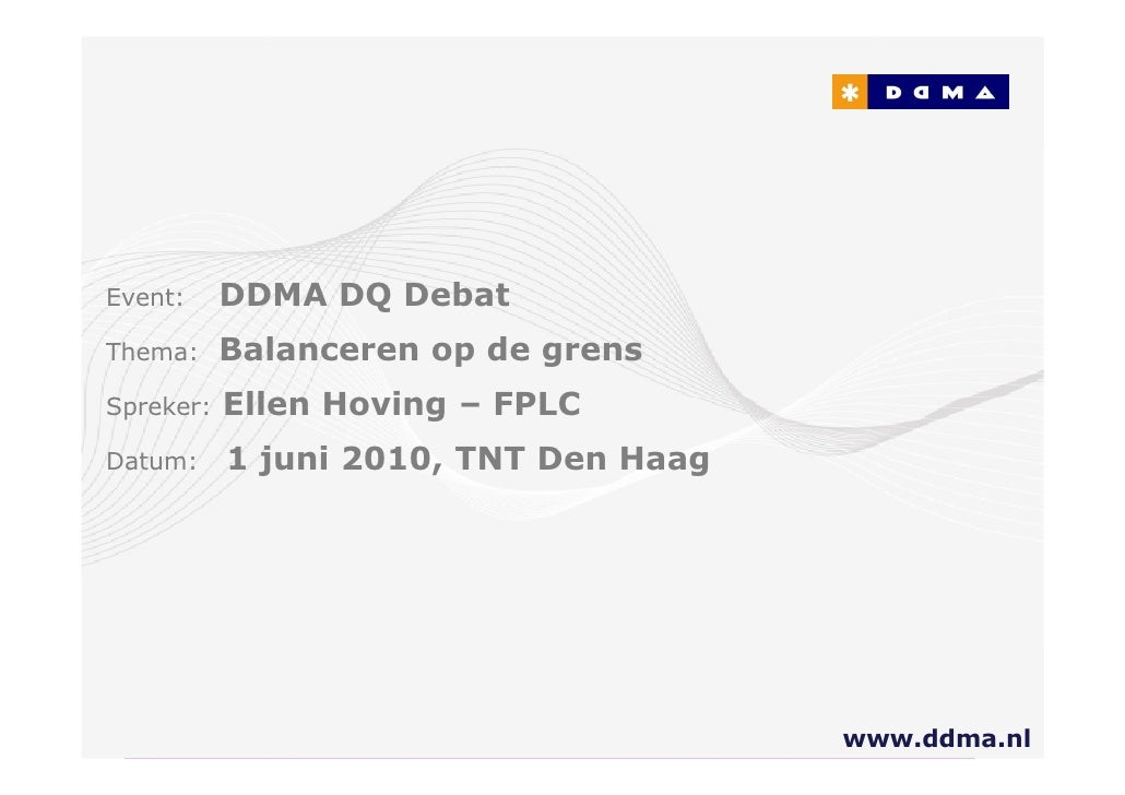 Event:     DDMA DQ Debat Thema:     Balanceren op de grens Spreker:   Ellen Hoving – FPLC Datum:     1 juni 2010, TNT Den ...