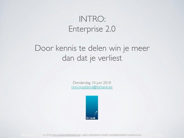 INTRO:                          Enterprise 2.0  Door kennis te delen win je meer        dan dat je verliest               ...