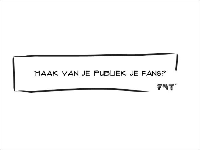 Maak van je publiek je fans?