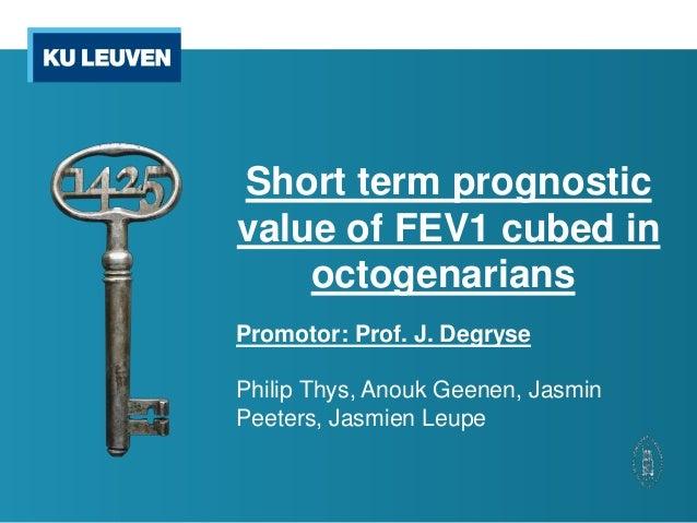 Short term prognosticvalue of FEV1 cubed inoctogenariansPromotor: Prof. J. DegrysePhilip Thys, Anouk Geenen, JasminPeeters...