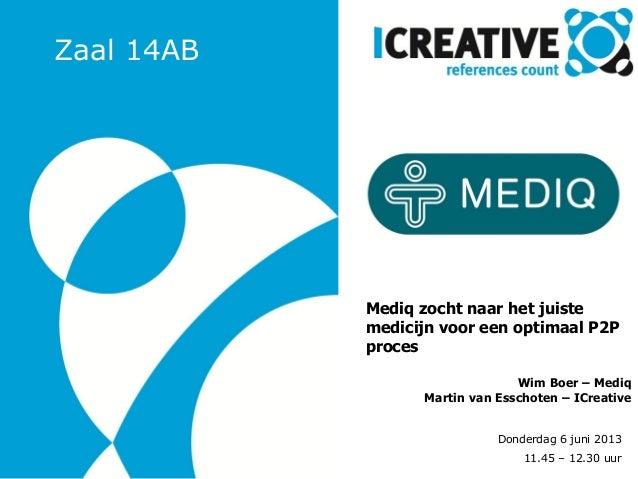 Donderdag 6 juni 2013 11.45 – 12.30 uur Mediq zocht naar het juiste medicijn voor een optimaal P2P proces Wim Boer – Mediq...