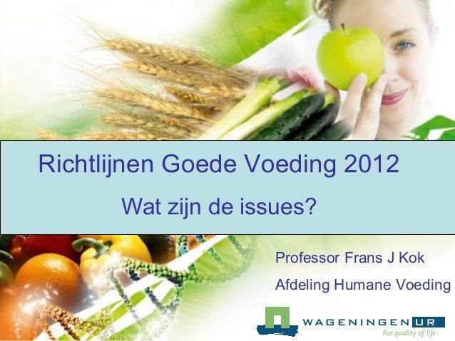 Richtlijnen Goede Voeding 2012 Wat zijn de issues? Professor Frans J Kok Afdeling Humane Voeding