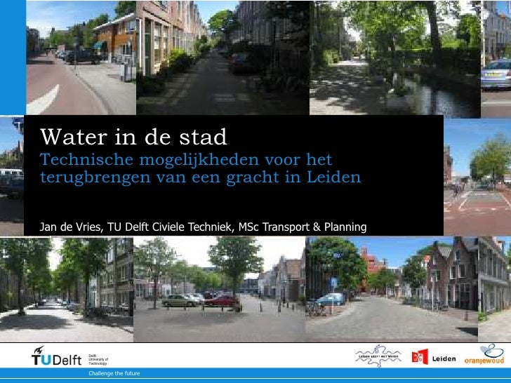 Water in de stad<br />Technischemogelijkheden voor het terugbrengen van een gracht in Leiden<br />Jan de Vries, TU Delft C...