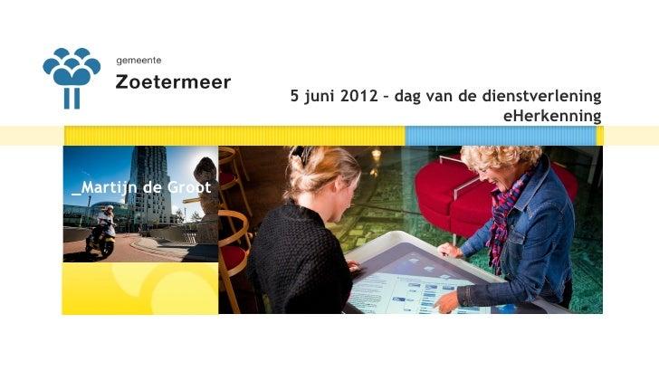 Presentatie gemeente Zoetermeer eHerkenning (Dag van de Dienstverlening -  5 juni 2012)