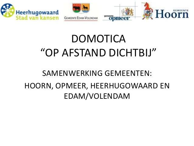 """DOMOTICA  """"OP AFSTAND DICHTBIJ""""  SAMENWERKING GEMEENTEN:  HOORN, OPMEER, HEERHUGOWAARD EN  EDAM/VOLENDAM"""