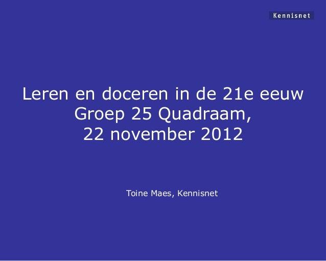 Leren en doceren in de 21e eeuw      Groep 25 Quadraam,       22 november 2012           Toine Maes, Kennisnet
