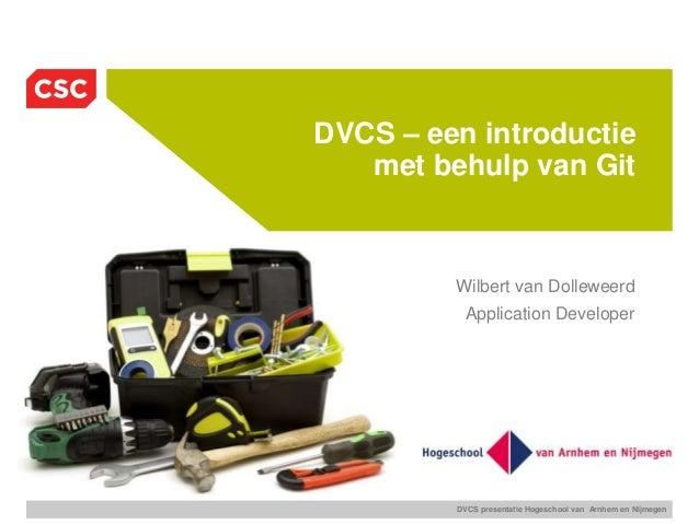 DVCS presentatie Hogeschool van Arnhem en Nijmegen DVCS – een introductie met behulp van Git Wilbert van Dolleweerd Applic...
