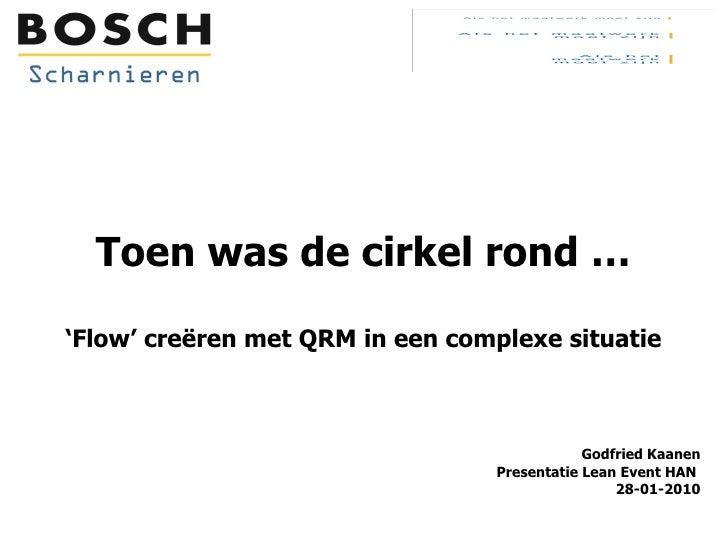 Toen was de cirkel rond … 'Flow' creëren met QRM in een complexe situatie Godfried Kaanen  Presentatie Lean Event HAN  28-...