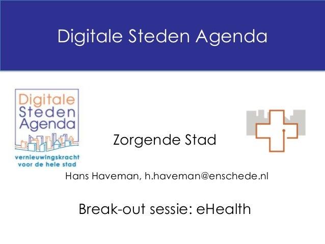 Digitale Steden Agenda        Zorgende StadHans Haveman, h.haveman@enschede.nl  Break-out sessie: eHealth