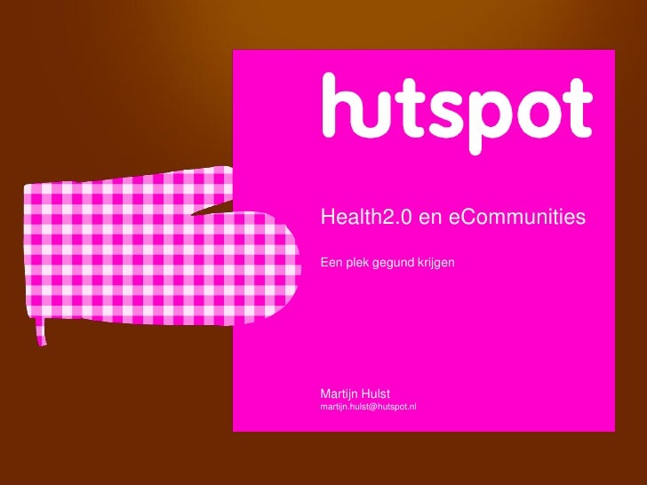 Health2.0 en eCommunities Een plek gegund krijgen     Martijn Hulst martijn.hulst@hutspot.nl