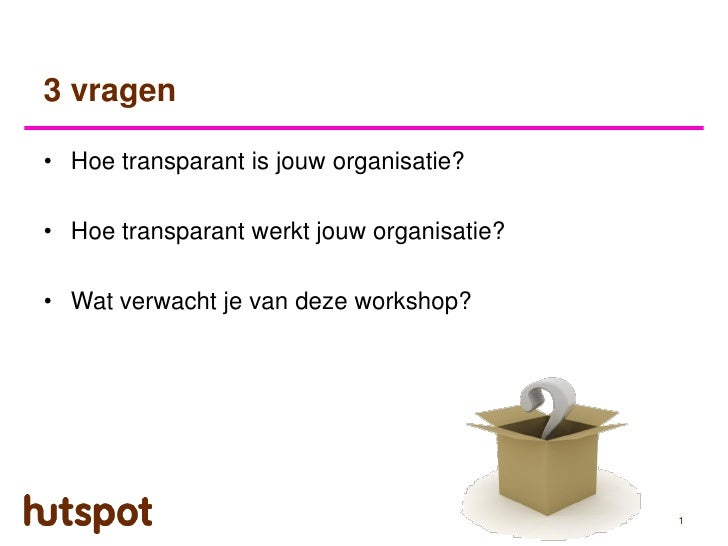 3 vragen• Hoe transparant is jouw organisatie?• Hoe transparant werkt jouw organisatie?• Wat verwacht je van deze workshop...
