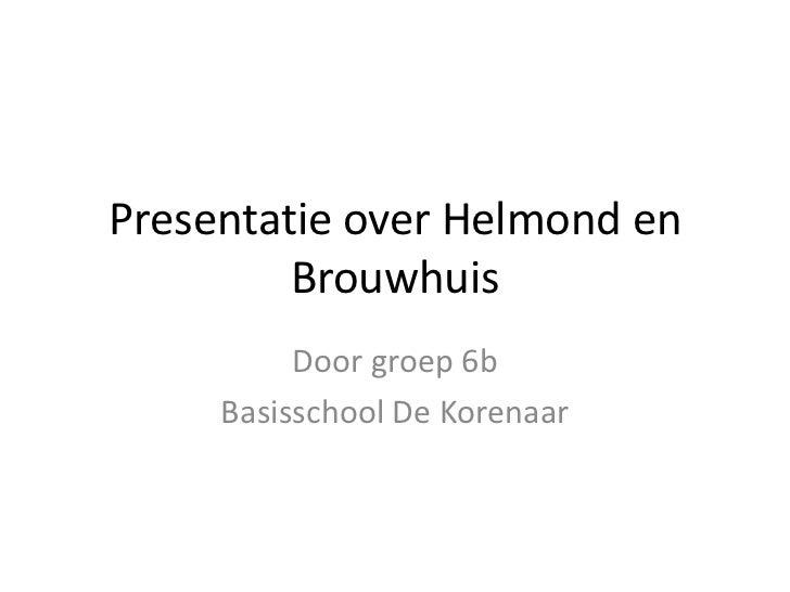 Presentatie over Helmond en         Brouwhuis          Door groep 6b     Basisschool De Korenaar