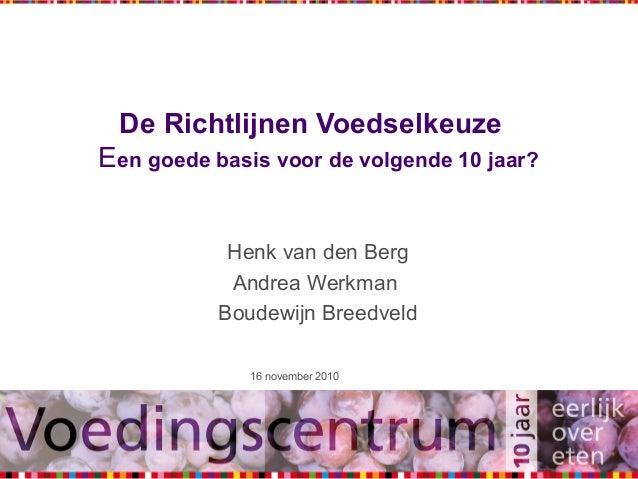 1 De Richtlijnen Voedselkeuze Een goede basis voor de volgende 10 jaar? Henk van den Berg Andrea Werkman Boudewijn Breedve...