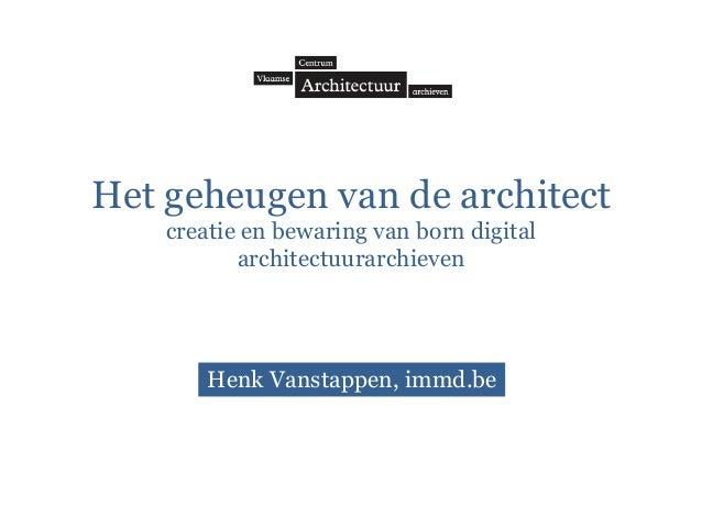 Het geheugen van de architect creatie en bewaring van born digital architectuurarchieven Henk Vanstappen, immd.be