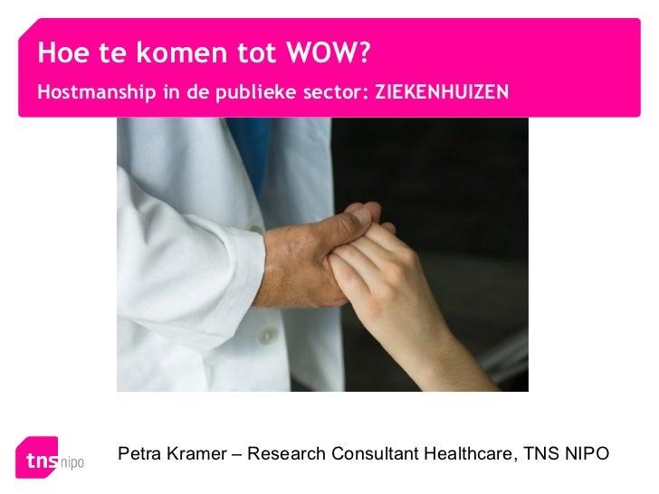 Hoe te komen tot WOW?Hostmanship in de publieke sector: ZIEKENHUIZEN        Petra Kramer – Research Consultant Healthcare,...