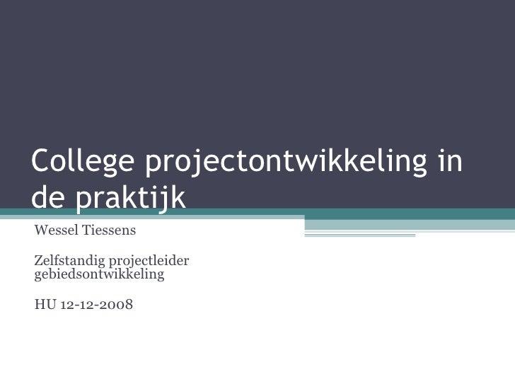 College projectontwikkeling in de praktijk Wessel Tiessens Zelfstandig projectleider gebiedsontwikkeling HU 12-12-2008