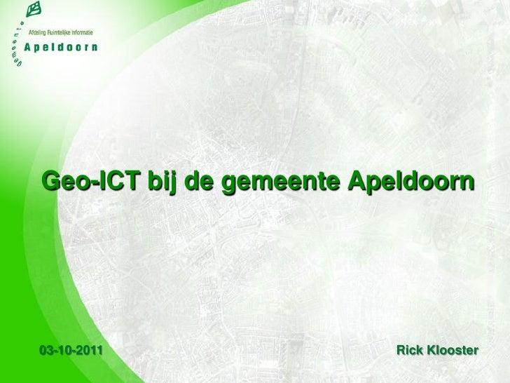 Geo-ICT bij de gemeente Apeldoorn03-10-2011                 Rick Klooster