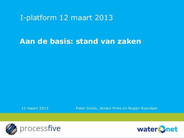 I-platform 12 maart 2013Aan de basis: stand van zaken12 maart 2013   Peter Smits, Jeroen Prins en Rogier Noordam