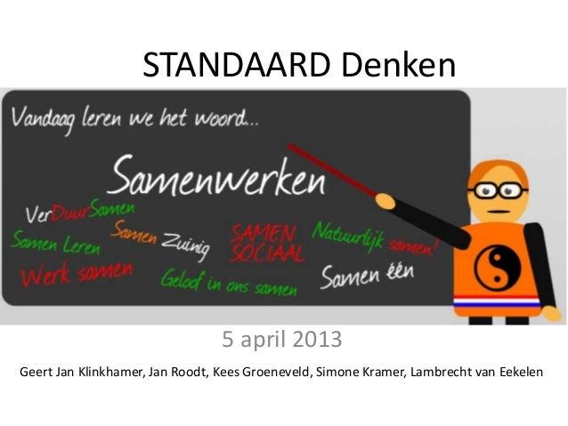 STANDAARD Denken  5 april 2013 Geert Jan Klinkhamer, Jan Roodt, Kees Groeneveld, Simone Kramer, Lambrecht van Eekelen