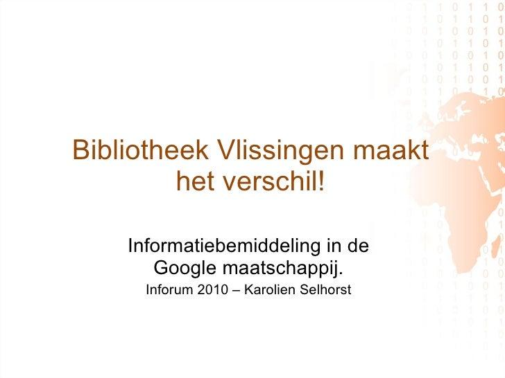 Bibliotheek Vlissingen maakt  het verschil!  Informatiebemiddeling in de Google maatschappij. Inforum 2010 – Karolien Selh...