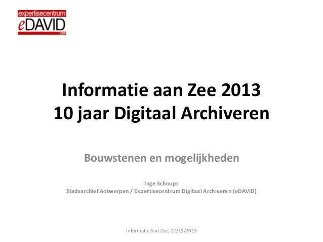 Informatie aan Zee 2013 10 jaar Digitaal Archiveren Bouwstenen en mogelijkheden Inge Schoups Stadsarchief Antwerpen / Expe...