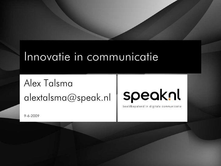 Innovatie in communicatie  Alex Talsma alextalsma@speak.nl 9-6-2009