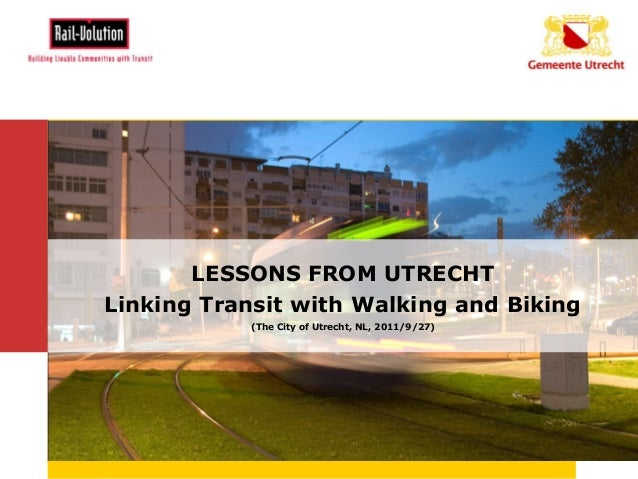 LESSONS FROM UTRECHT       Linking Transit with Walking and Biking                  (The City of Utrecht, NL, 2011/9/27)8-...