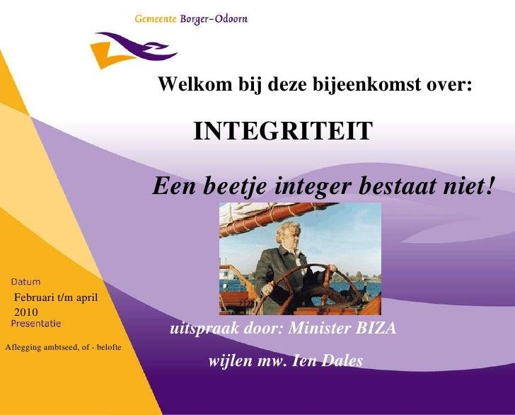 INTEGRITEIT Welkom bij deze bijeenkomst over: Februari t/m april 2010 Aflegging ambtseed, of - belofte Een beetje integer ...