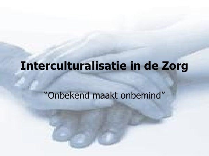 """Interculturalisatie in de Zorg """" Onbekend maakt onbemind"""""""