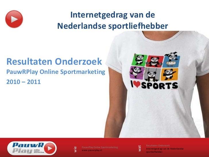Internetgedrag van de Nederlandse sportliefhebber<br />Resultaten OnderzoekPauwRPlay Online Sportmarketing<br />2010 – 201...