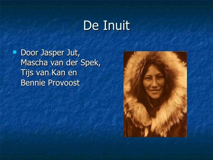 De Inuit <ul><li>Door Jasper Jut, Mascha van der Spek, Tijs van Kan en Bennie Provoost </li></ul>