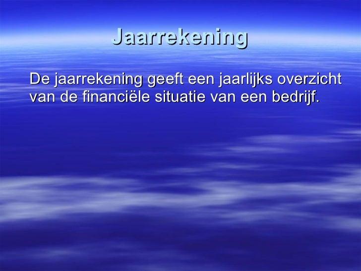 Jaarrekening <ul><li>De jaarrekening geeft een jaarlijks overzicht van de financiële situatie van een bedrijf.  </li></ul>