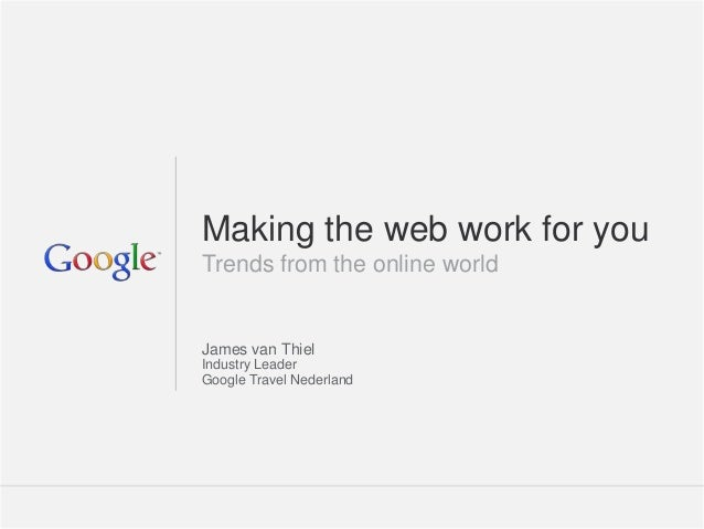 Making the web work for youTrends from the online worldJames van ThielIndustry LeaderGoogle Travel Nederland              ...