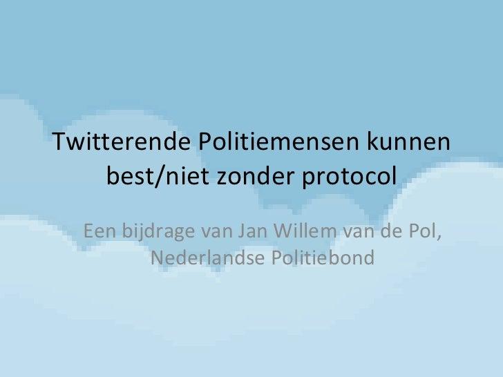 Twitterende Politiemensen kunnen best/niet zonder protocol Een bijdrage van Jan Willem van de Pol, Nederlandse Politiebond