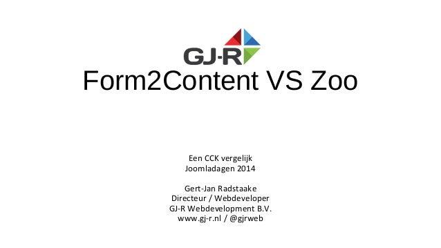 Form2Content VS Zoo Een CCK vergelijk Joomladagen 2014 Gert-Jan Radstaake Directeur / Webdeveloper GJ-R Webdevelopment B.V...