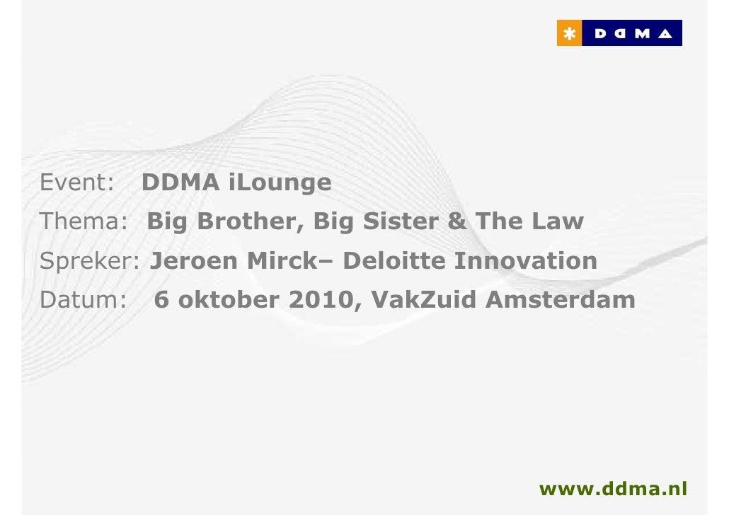 Event:   DDMA iLounge Thema: Big Brother, Big Sister & The Law Spreker: Jeroen Mirck– Deloitte Innovation Datum:   6 oktob...